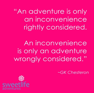 """An adventure is only an inconvenience rightly considered. An inconvenience is only an adventure wrongly considered."" ~GK Chesteron"